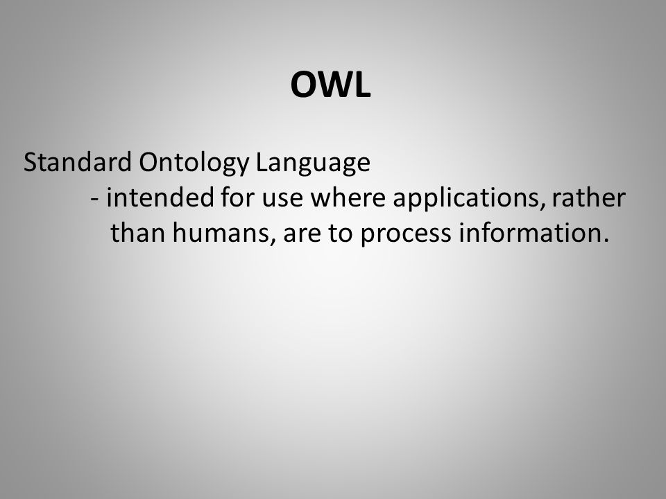 OWL Standard Ontology Language - intended for use where applications, rather than humans, are to process information.