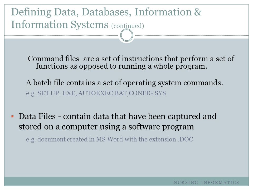 Defining Data, Databases, Information & Information Systems (continued) Command files are a set of instructions that perform a set of functions as opp
