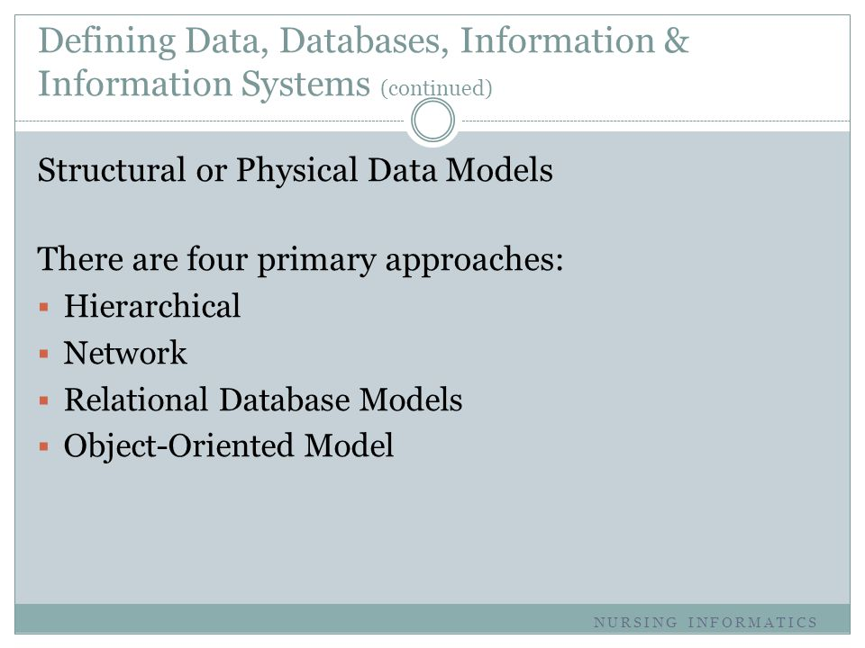 Defining Data, Databases, Information & Information Systems (continued) Structural or Physical Data Models There are four primary approaches:  Hierar