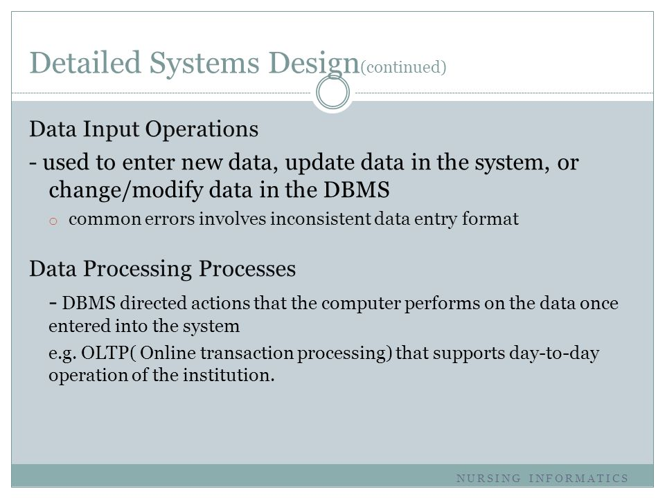 Detailed Systems Design (continued) Data Input Operations - used to enter new data, update data in the system, or change/modify data in the DBMS o com