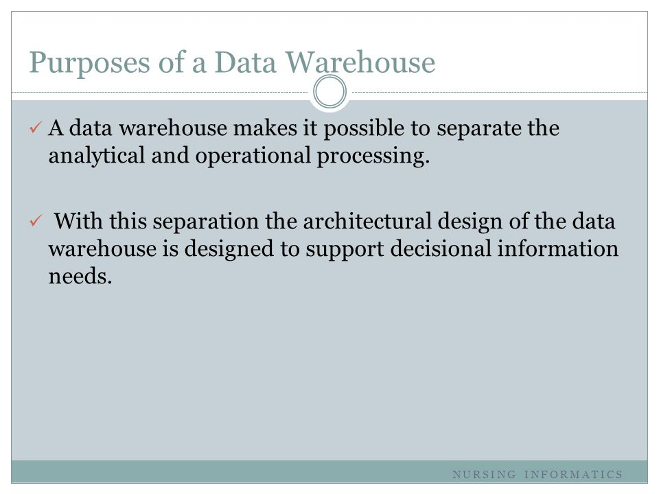 Purposes of a Data Warehouse A data warehouse makes it possible to separate the analytical and operational processing. With this separation the archit