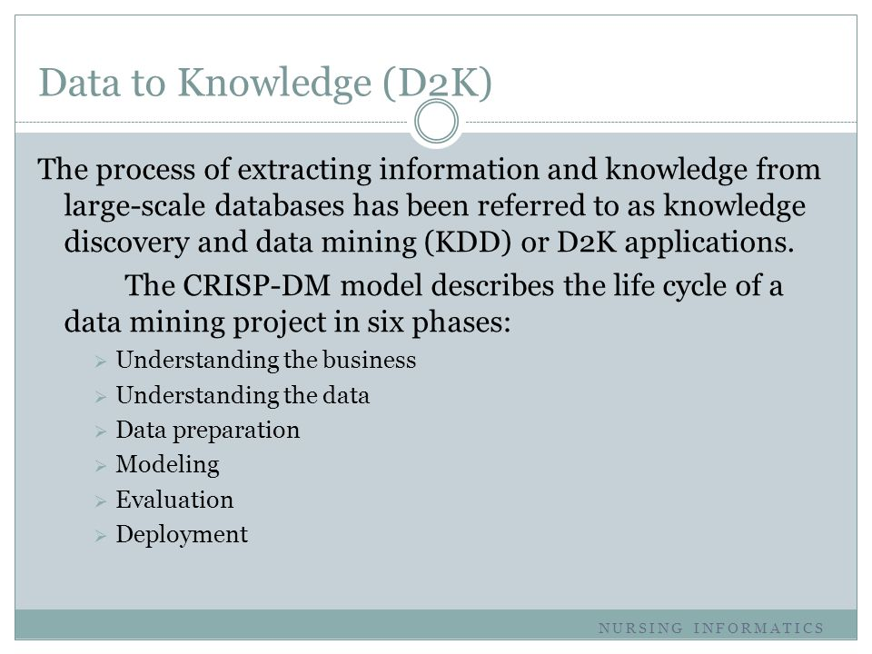 Data to Knowledge (D2K) The process of extracting information and knowledge from large-scale databases has been referred to as knowledge discovery and