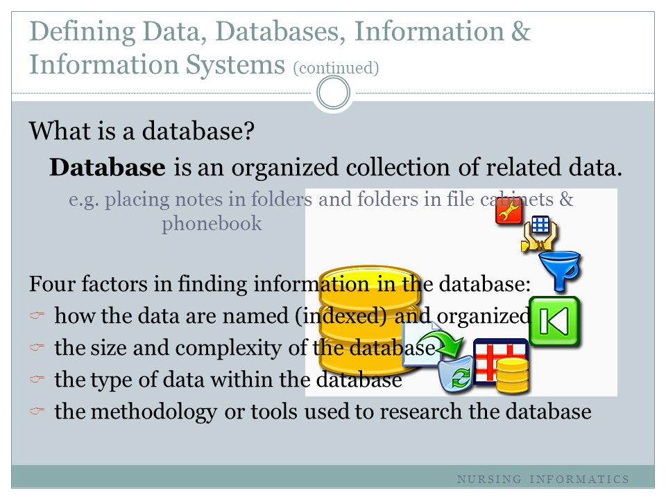 Defining Data, Databases, Information & Information Systems (continued) What is a database? Database is an organized collection of related data. e.g.