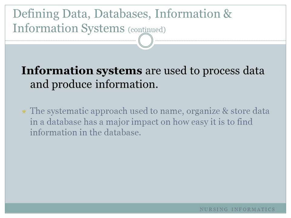 Defining Data, Databases, Information & Information Systems (continued) Information systems are used to process data and produce information.  The sy