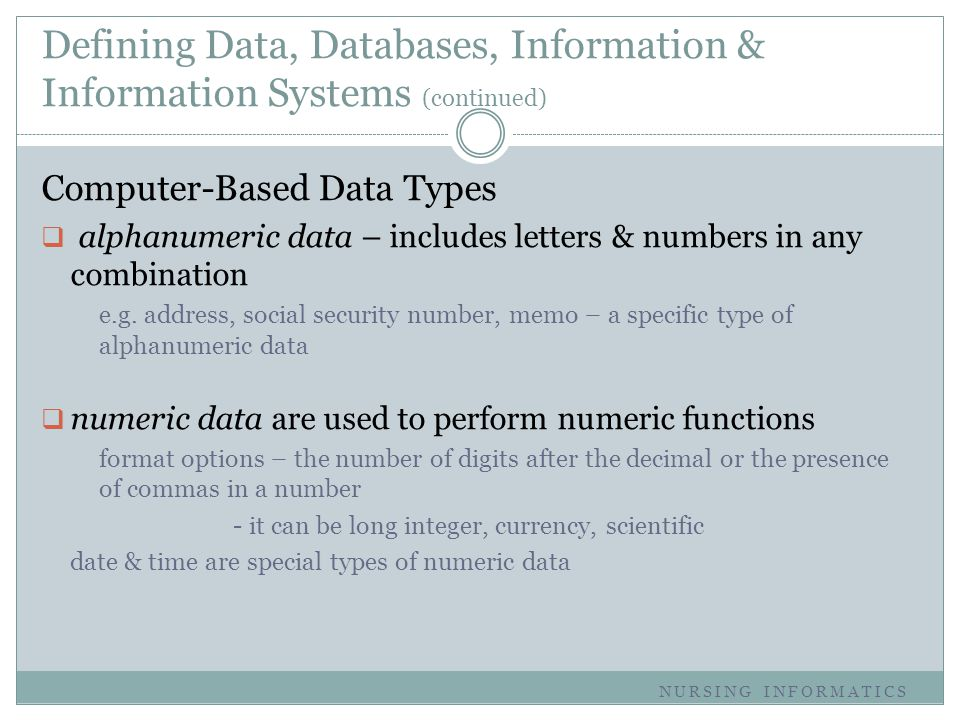 Defining Data, Databases, Information & Information Systems (continued) Computer-Based Data Types  alphanumeric data – includes letters & numbers in