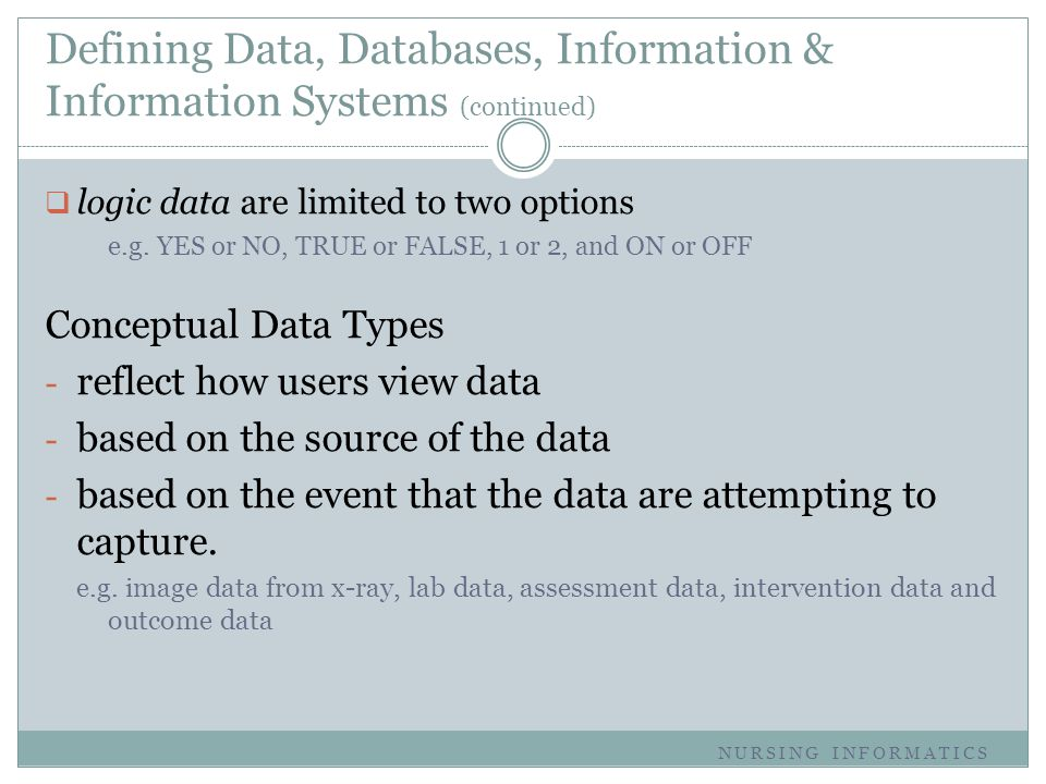 Defining Data, Databases, Information & Information Systems (continued)  logic data are limited to two options e.g. YES or NO, TRUE or FALSE, 1 or 2,