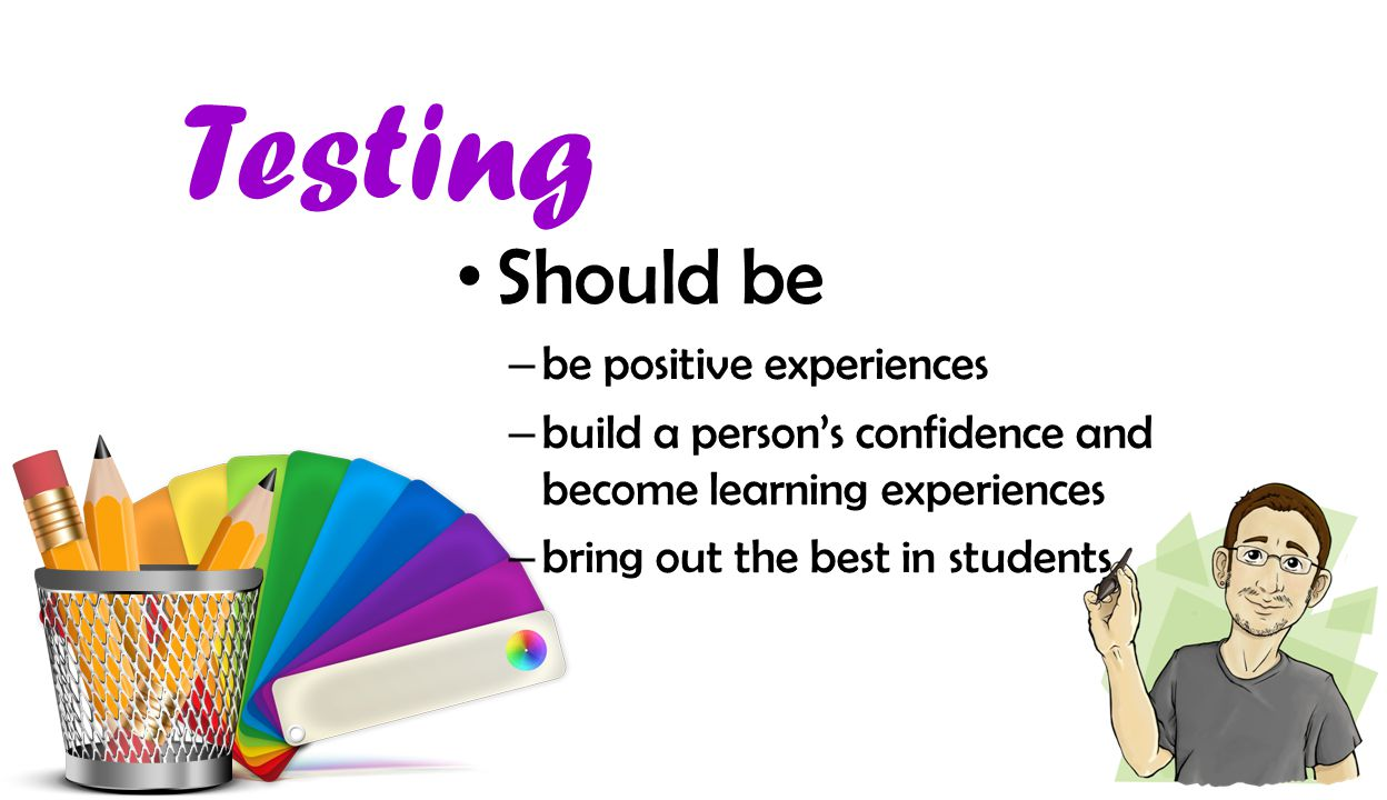 Testing Should be – be positive experiences – build a person's confidence and become learning experiences – bring out the best in students