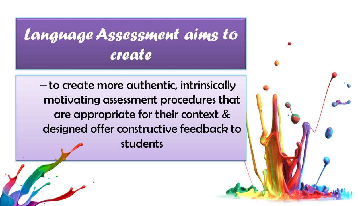 Language Assessment aims to create – to create more authentic, intrinsically motivating assessment procedures that are appropriate for their context & designed offer constructive feedback to students