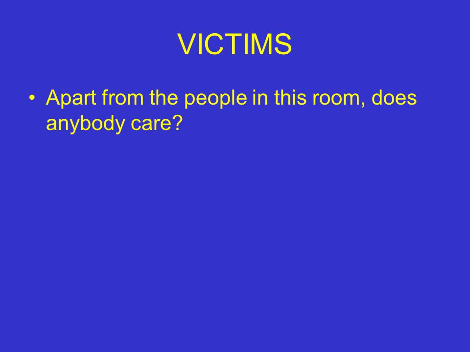 VICTIMS Apart from the people in this room, does anybody care?