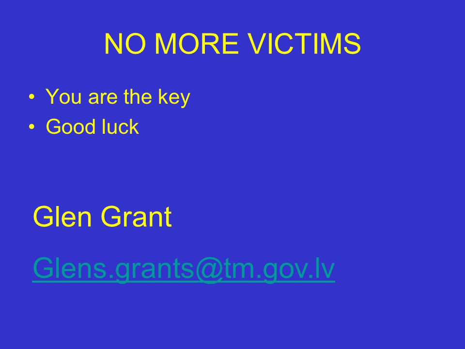 NO MORE VICTIMS You are the key Good luck Glen Grant Glens.grants@tm.gov.lv