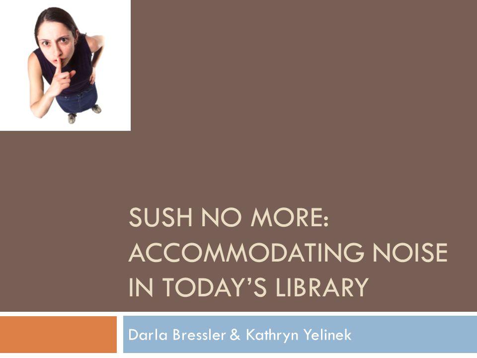 SUSH NO MORE: ACCOMMODATING NOISE IN TODAY'S LIBRARY Darla Bressler & Kathryn Yelinek