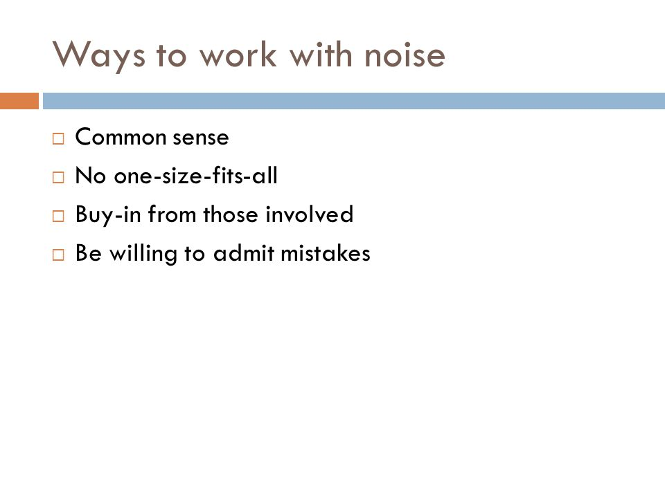 Ways to work with noise  Common sense  No one-size-fits-all  Buy-in from those involved  Be willing to admit mistakes