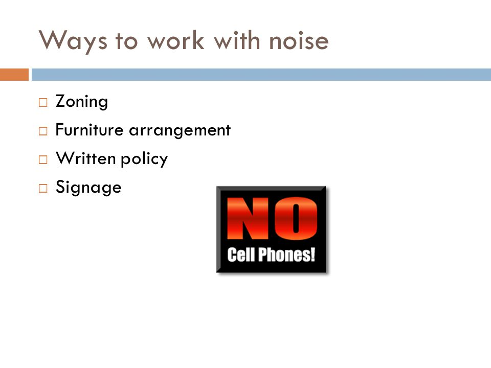 Ways to work with noise  Zoning  Furniture arrangement  Written policy  Signage