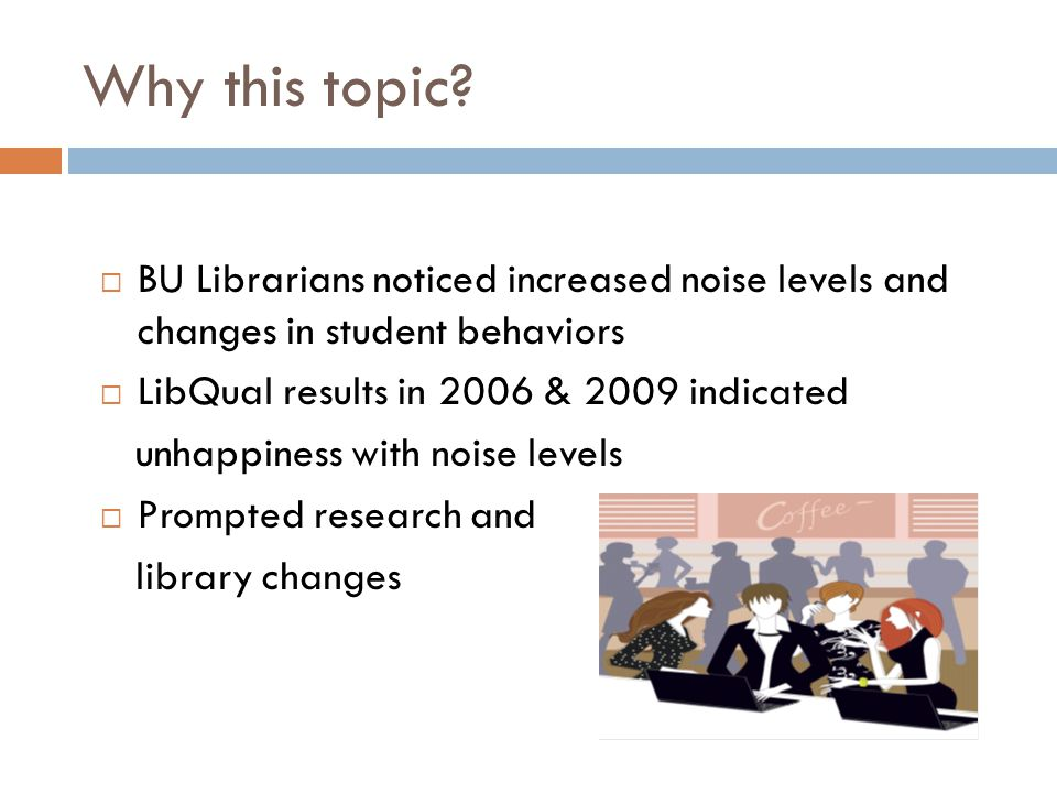 Why this topic?  BU Librarians noticed increased noise levels and changes in student behaviors  LibQual results in 2006 & 2009 indicated unhappiness