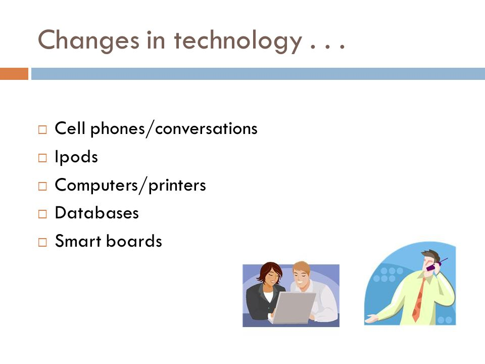 Changes in technology...  Cell phones/conversations  Ipods  Computers/printers  Databases  Smart boards