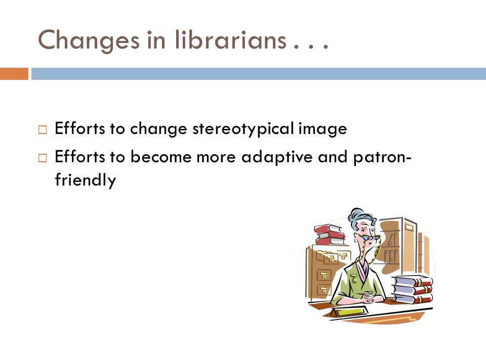 Changes in librarians...  Efforts to change stereotypical image  Efforts to become more adaptive and patron- friendly