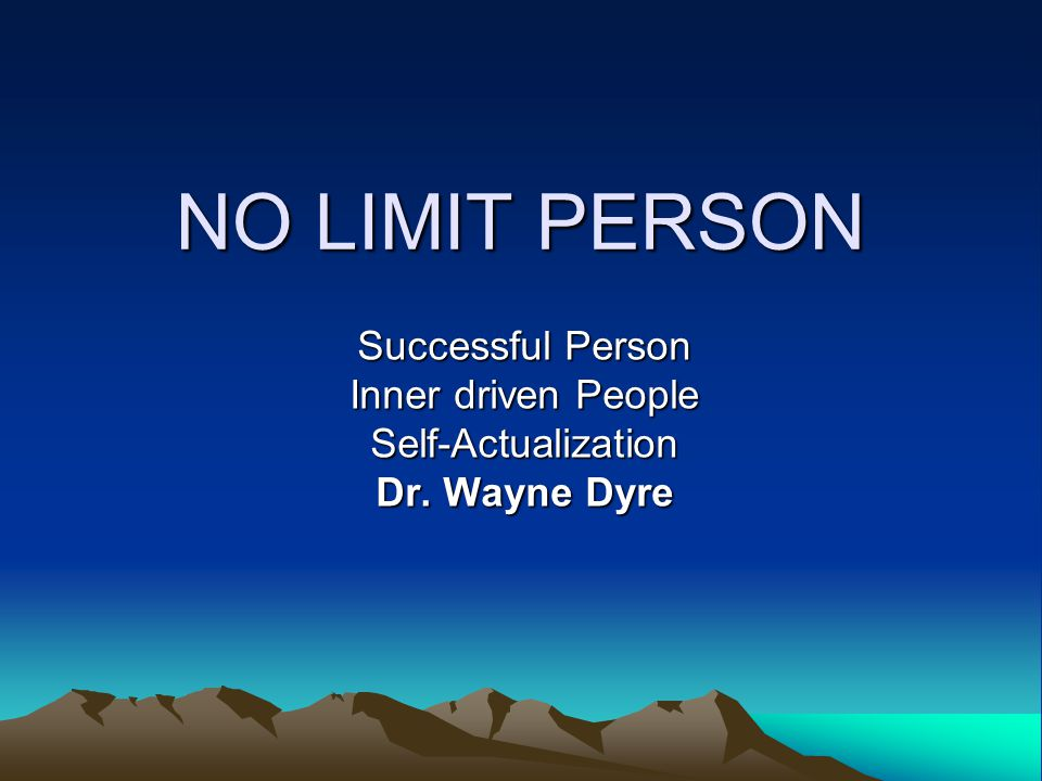 NO LIMIT PERSON Successful Person Inner driven People Self-Actualization Dr. Wayne Dyre