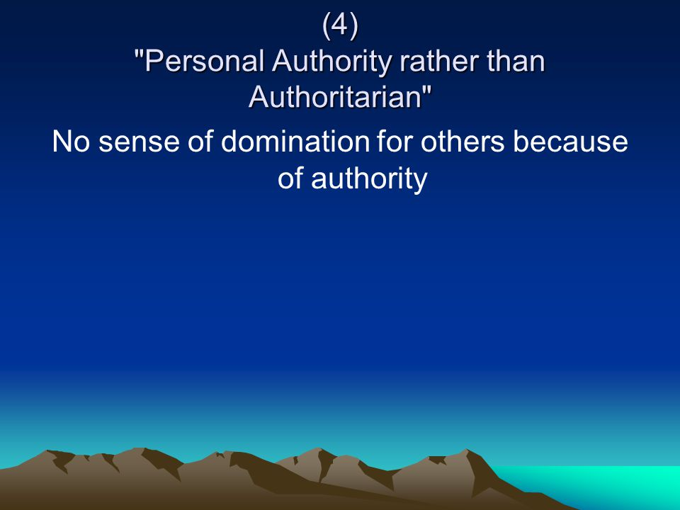 (4) Personal Authority rather than Authoritarian No sense of domination for others because of authority