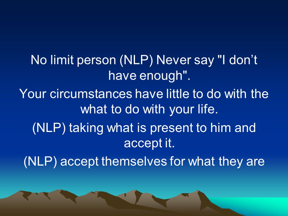 No limit person (NLP) Never say I don't have enough .
