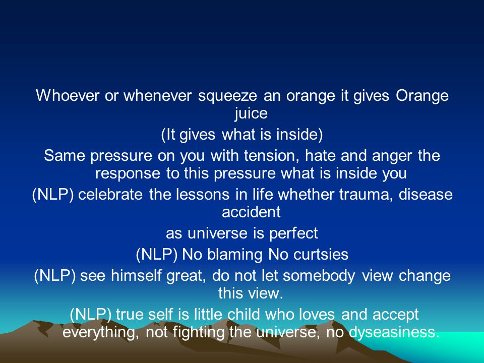 Whoever or whenever squeeze an orange it gives Orange juice (It gives what is inside) Same pressure on you with tension, hate and anger the response to this pressure what is inside you (NLP) celebrate the lessons in life whether trauma, disease accident as universe is perfect (NLP) No blaming No curtsies (NLP) see himself great, do not let somebody view change this view.