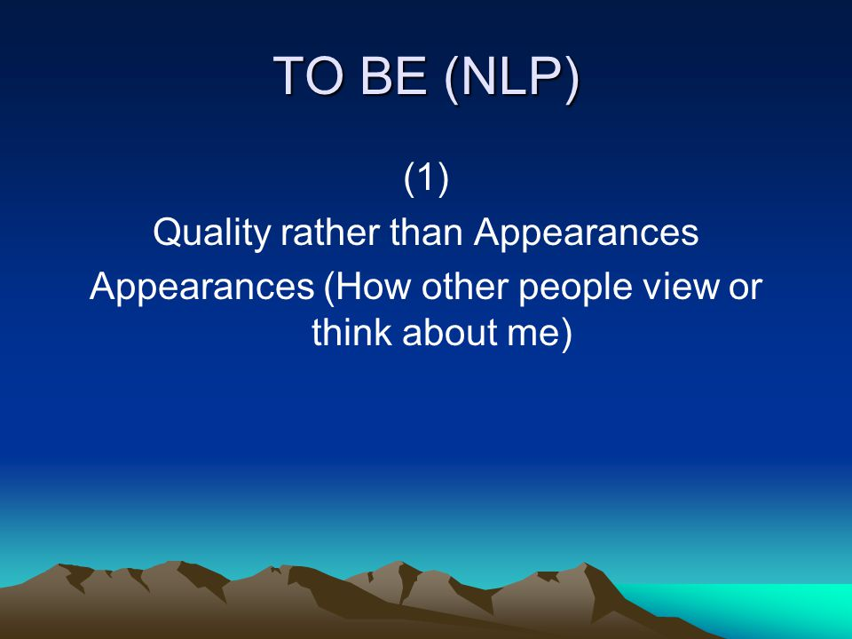 TO BE (NLP) (1) Quality rather than Appearances Appearances (How other people view or think about me)