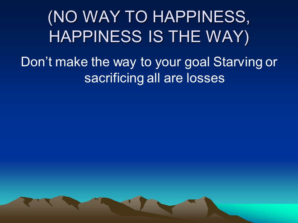 (NO WAY TO HAPPINESS, HAPPINESS IS THE WAY) Don't make the way to your goal Starving or sacrificing all are losses