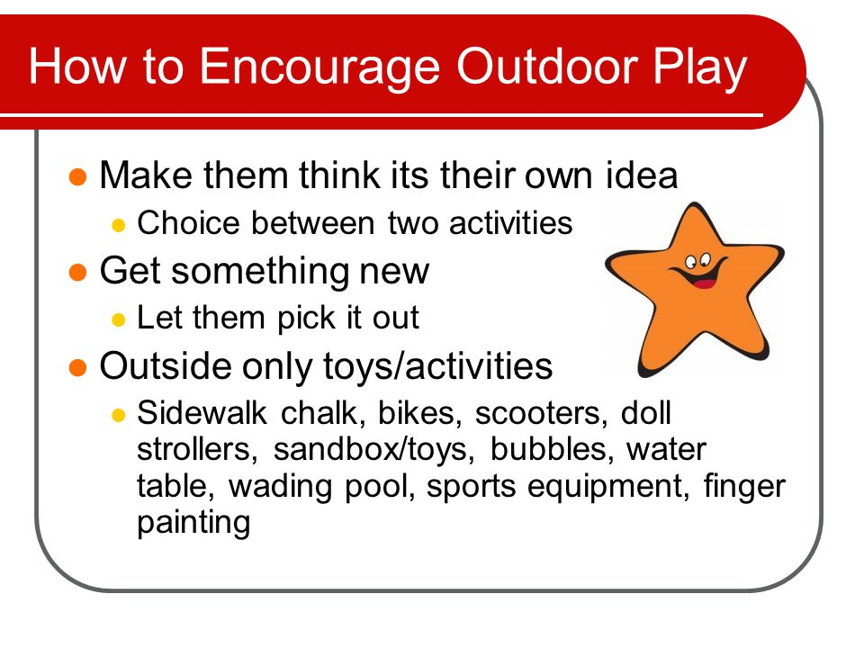 How to Encourage Outdoor Play Make them think its their own idea Choice between two activities Get something new Let them pick it out Outside only toys/activities Sidewalk chalk, bikes, scooters, doll strollers, sandbox/toys, bubbles, water table, wading pool, sports equipment, finger painting