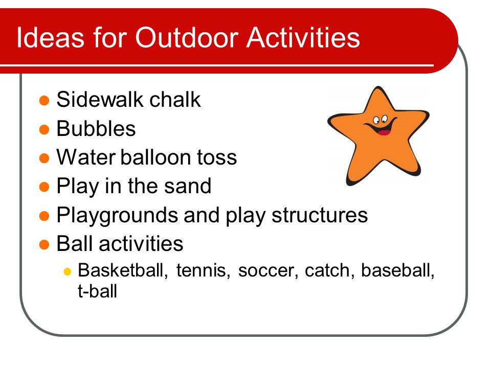 Ideas for Outdoor Activities Sidewalk chalk Bubbles Water balloon toss Play in the sand Playgrounds and play structures Ball activities Basketball, tennis, soccer, catch, baseball, t-ball