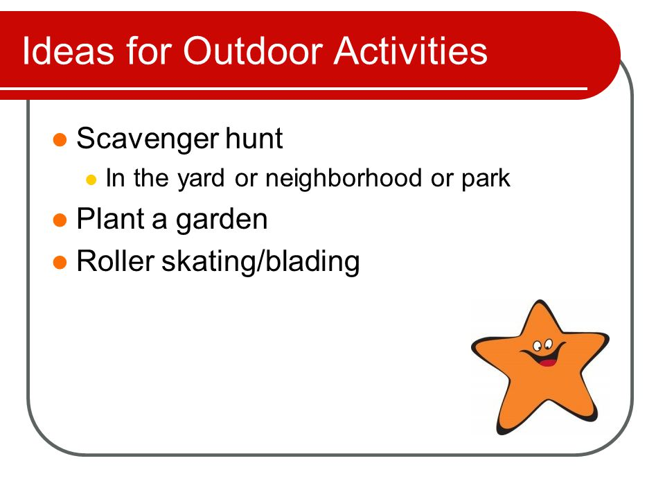 Ideas for Outdoor Activities Scavenger hunt In the yard or neighborhood or park Plant a garden Roller skating/blading