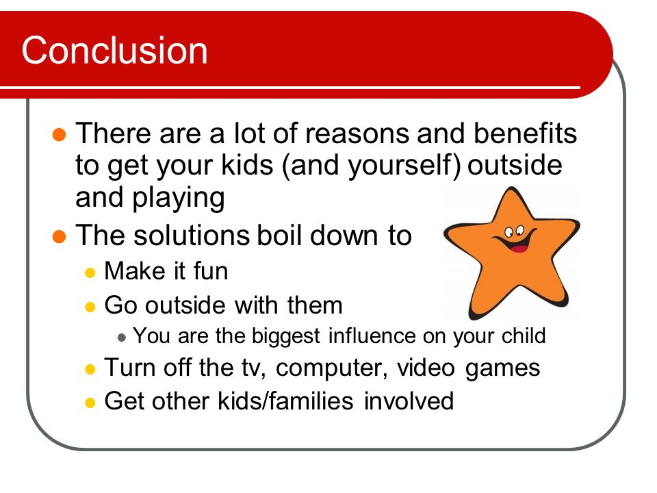 Conclusion There are a lot of reasons and benefits to get your kids (and yourself) outside and playing The solutions boil down to Make it fun Go outside with them You are the biggest influence on your child Turn off the tv, computer, video games Get other kids/families involved