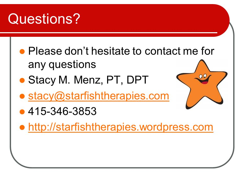 Questions? Please don't hesitate to contact me for any questions Stacy M. Menz, PT, DPT stacy@starfishtherapies.com 415-346-3853 http://starfishtherap