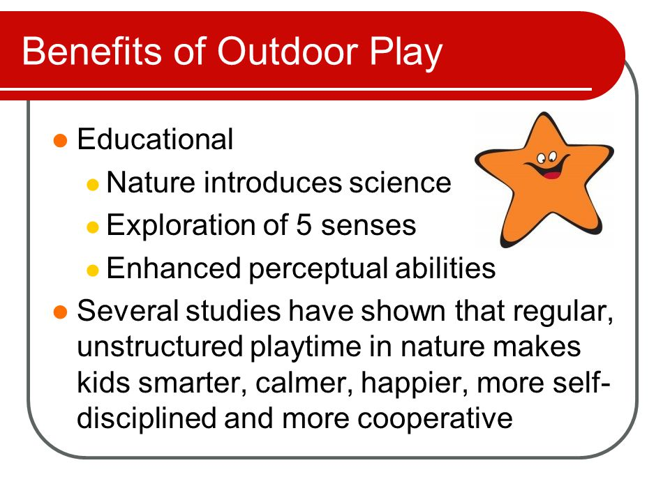 Benefits of Outdoor Play Educational Nature introduces science Exploration of 5 senses Enhanced perceptual abilities Several studies have shown that r