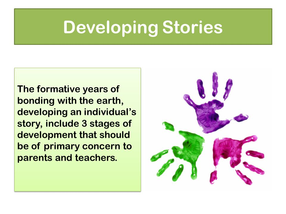 Developing Stories The formative years of bonding with the earth, developing an individual's story, include 3 stages of development that should be of primary concern to parents and teachers.