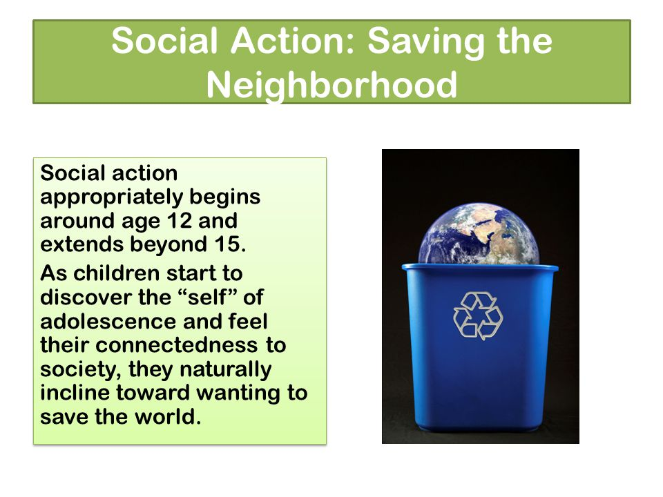 Social Action: Saving the Neighborhood Social action appropriately begins around age 12 and extends beyond 15.
