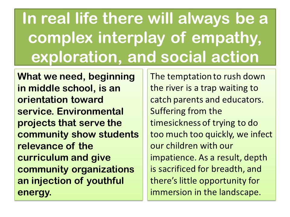 In real life there will always be a complex interplay of empathy, exploration, and social action What we need, beginning in middle school, is an orientation toward service.