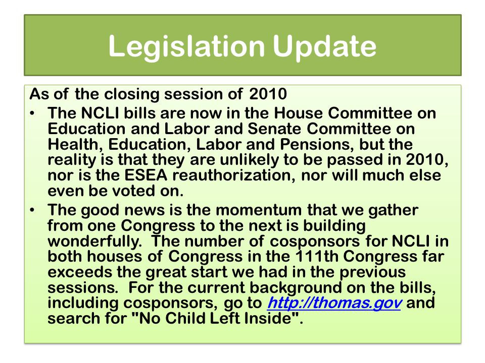 Legislation Update As of the closing session of 2010 The NCLI bills are now in the House Committee on Education and Labor and Senate Committee on Health, Education, Labor and Pensions, but the reality is that they are unlikely to be passed in 2010, nor is the ESEA reauthorization, nor will much else even be voted on.