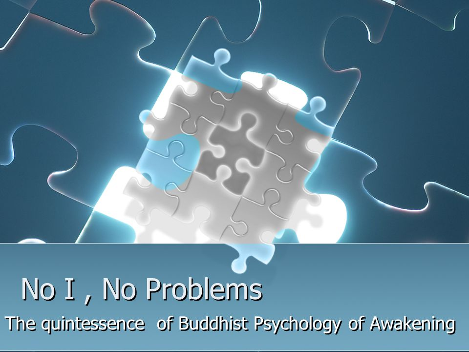 No I, No Problems The quintessence of Buddhist Psychology of Awakening