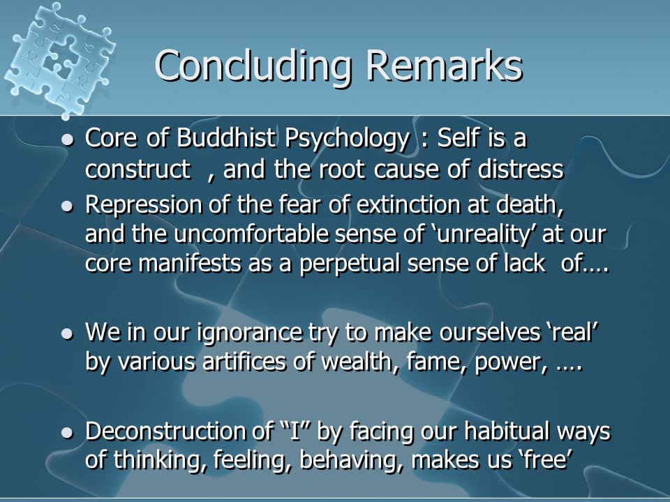 Concluding Remarks Core of Buddhist Psychology : Self is a construct, and the root cause of distress Repression of the fear of extinction at death, and the uncomfortable sense of 'unreality' at our core manifests as a perpetual sense of lack of….