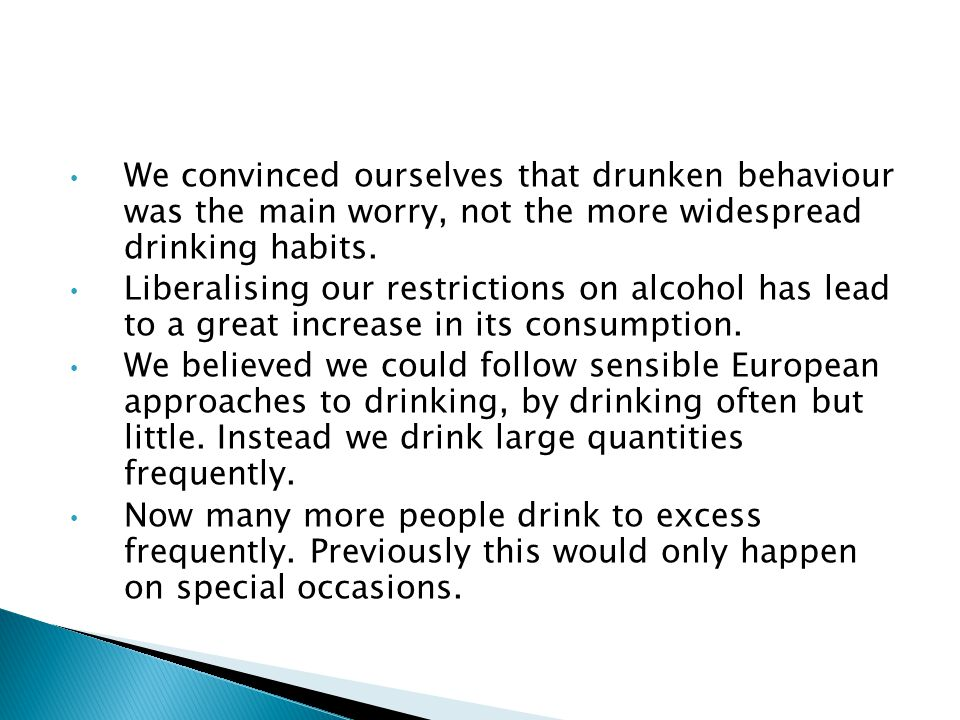 We convinced ourselves that drunken behaviour was the main worry, not the more widespread drinking habits. Liberalising our restrictions on alcohol ha