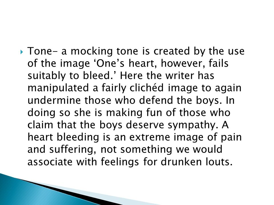  Tone- a mocking tone is created by the use of the image 'One's heart, however, fails suitably to bleed.' Here the writer has manipulated a fairly cl