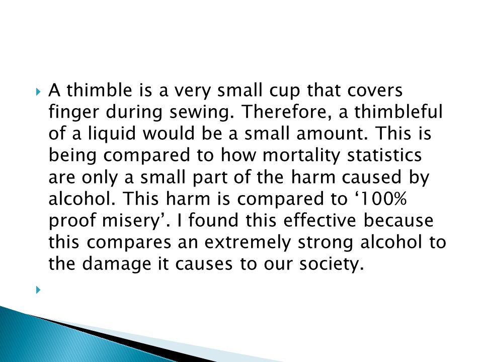  A thimble is a very small cup that covers finger during sewing. Therefore, a thimbleful of a liquid would be a small amount. This is being compared