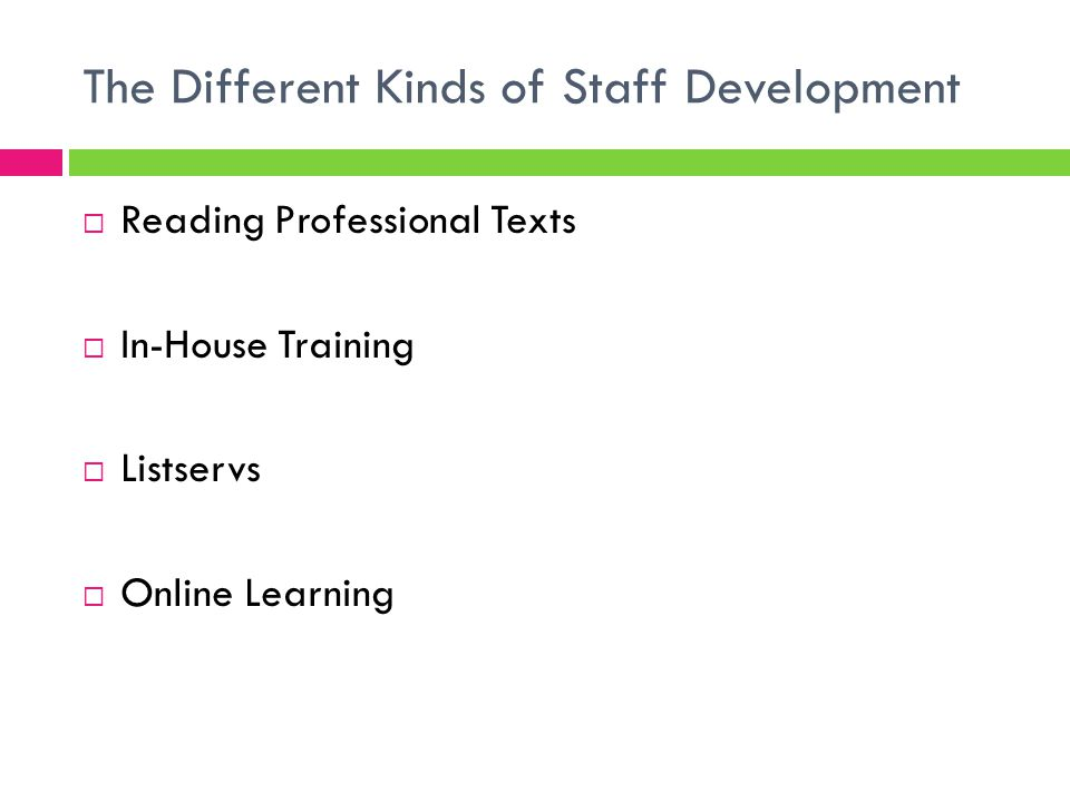 The Different Kinds of Staff Development  Reading Professional Texts  In-House Training  Listservs  Online Learning