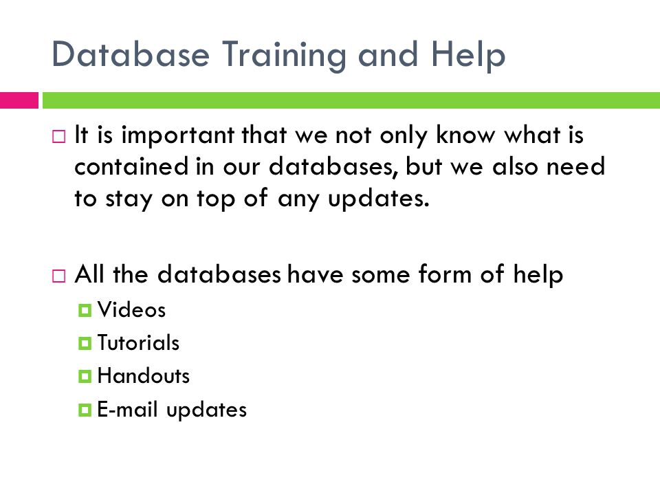 Database Training and Help  It is important that we not only know what is contained in our databases, but we also need to stay on top of any updates.