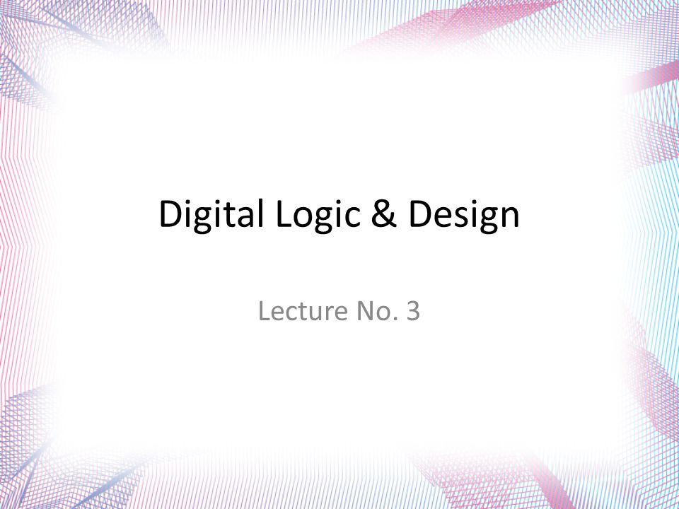 Digital Logic & Design Lecture No. 3