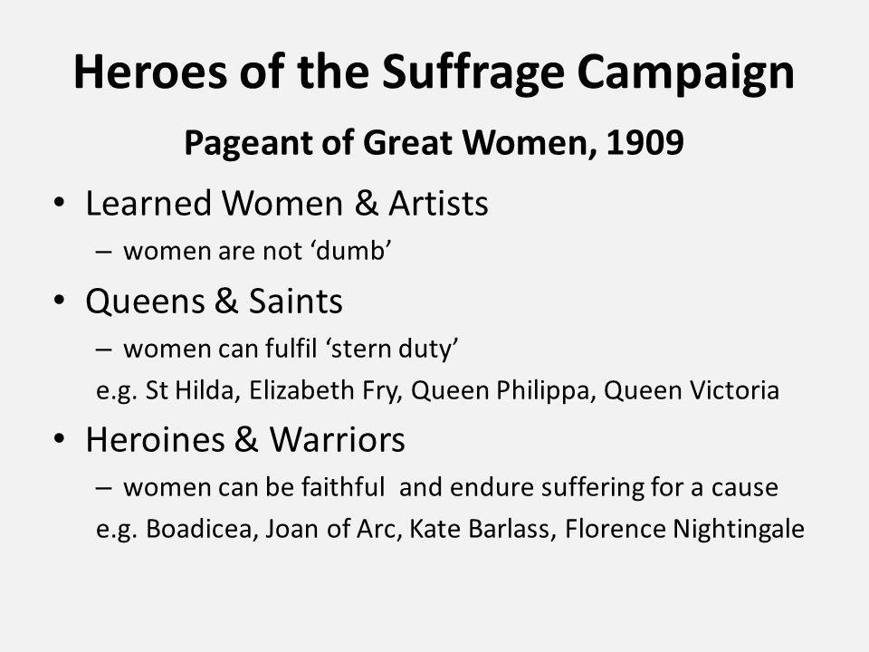Heroes of the Suffrage Campaign Pageant of Great Women, 1909 Learned Women & Artists – women are not 'dumb' Queens & Saints – women can fulfil 'stern