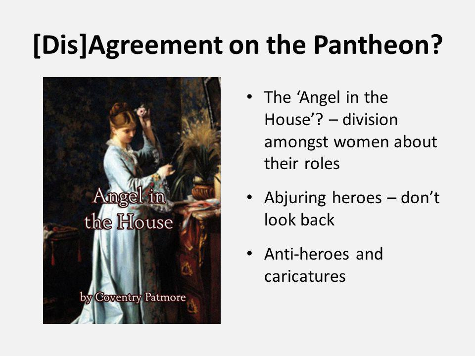 [Dis]Agreement on the Pantheon? The 'Angel in the House'? – division amongst women about their roles Abjuring heroes – don't look back Anti-heroes and
