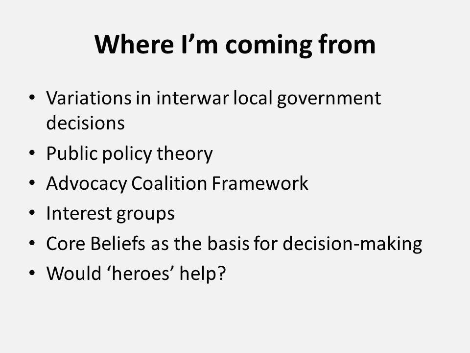 Where I'm coming from Variations in interwar local government decisions Public policy theory Advocacy Coalition Framework Interest groups Core Beliefs