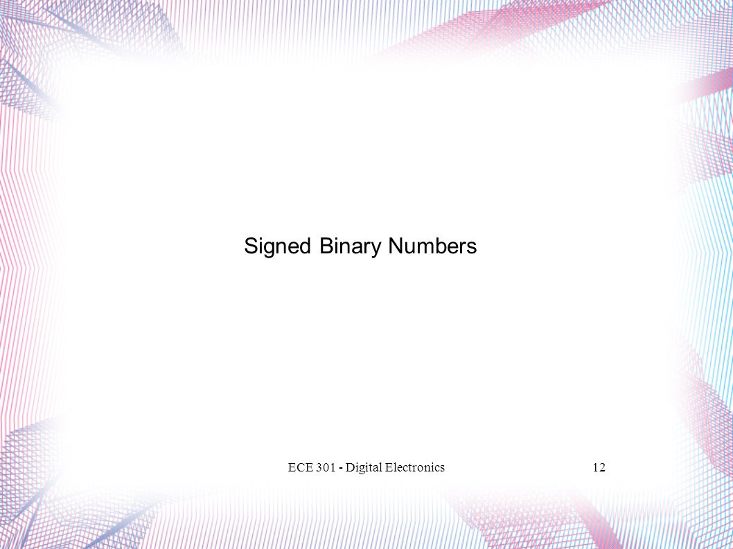 ECE 301 - Digital Electronics12 Signed Binary Numbers