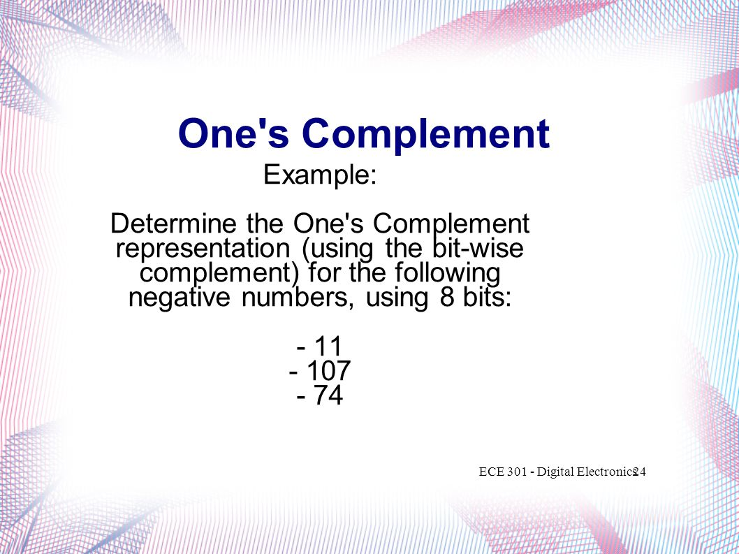 One's Complement Example: Determine the One's Complement representation (using the bit-wise complement) for the following negative numbers, using 8 bi