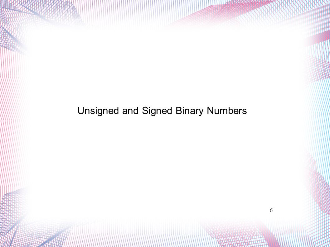6 Unsigned and Signed Binary Numbers